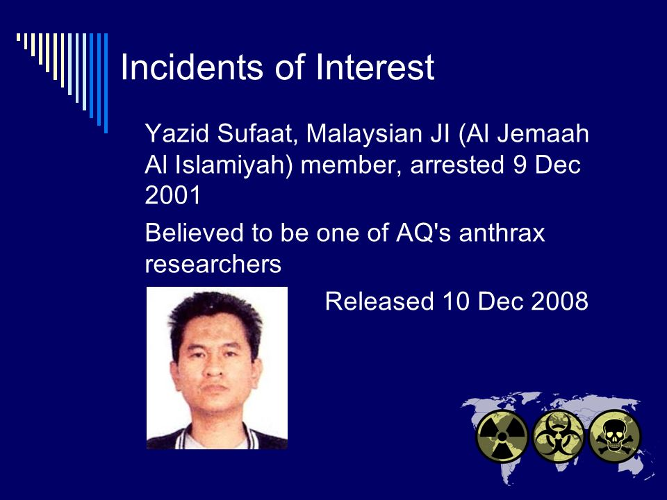 Incidents of Interest Yazid Sufaat, Malaysian JI (Al Jemaah Al Islamiyah) member, arrested 9 Dec 2001 Believed to be one of AQ s anthrax researchers Released 10 Dec 2008
