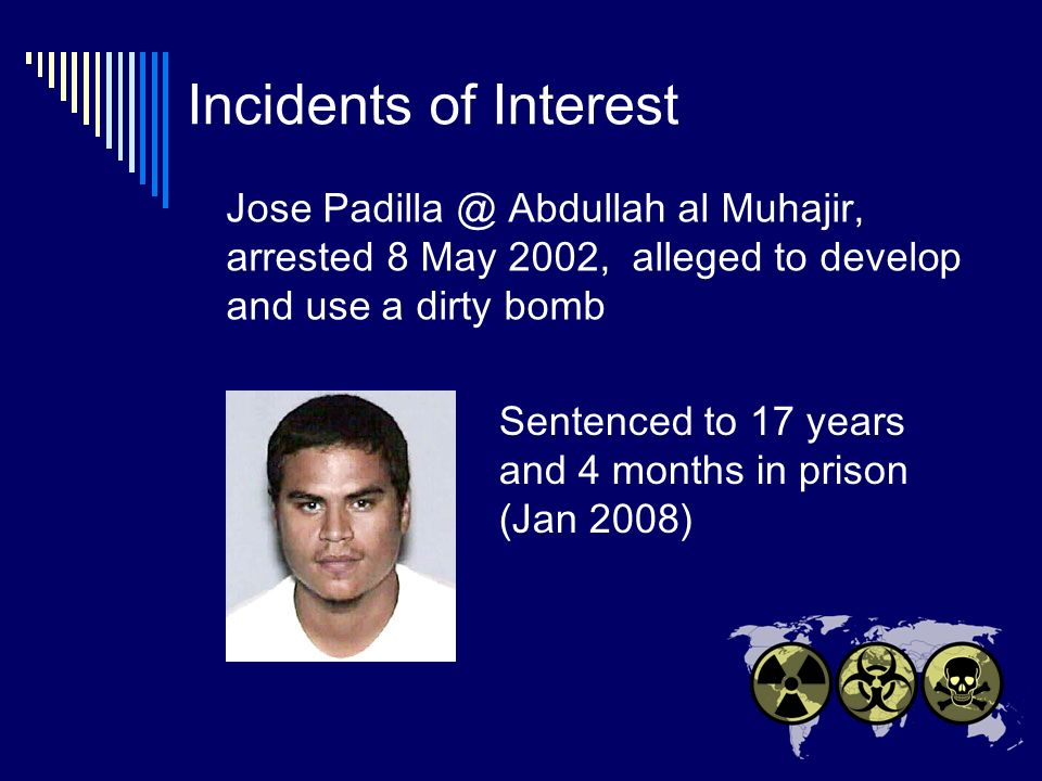 Incidents of Interest Jose Padilla @ Abdullah al Muhajir, arrested 8 May 2002, alleged to develop and use a dirty bomb Sentenced to 17 years and 4 months in prison (Jan 2008)