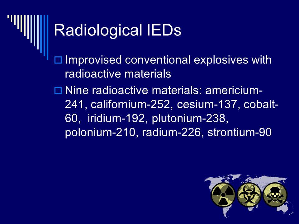 Radiological IEDs Improvised conventional explosives with radioactive materials Nine radioactive materials: americium- 241, californium-252, cesium-137, cobalt- 60, iridium-192, plutonium-238, polonium-210, radium-226, strontium-90