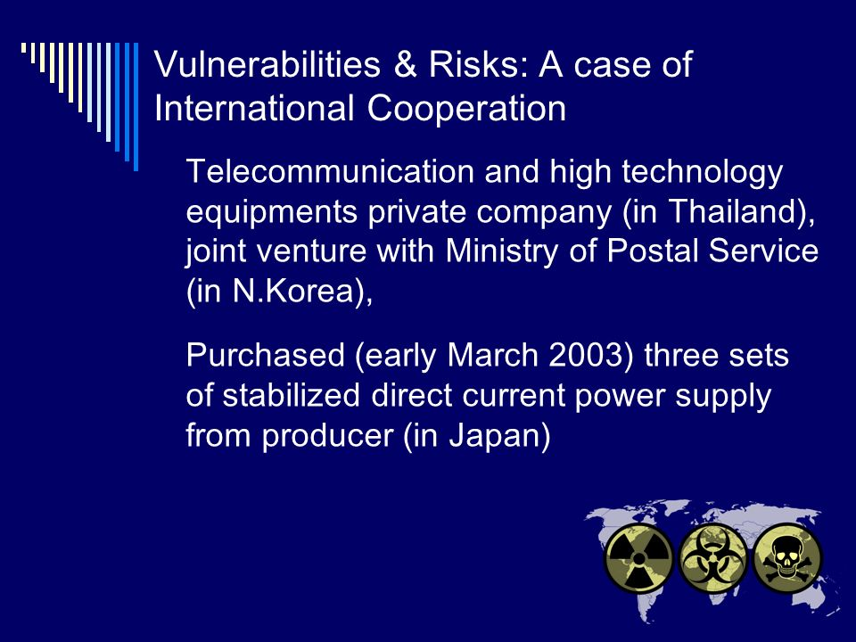 Vulnerabilities & Risks: A case of International Cooperation Telecommunication and high technology equipments private company (in Thailand), joint venture with Ministry of Postal Service (in N.Korea), Purchased (early March 2003) three sets of stabilized direct current power supply from producer (in Japan)
