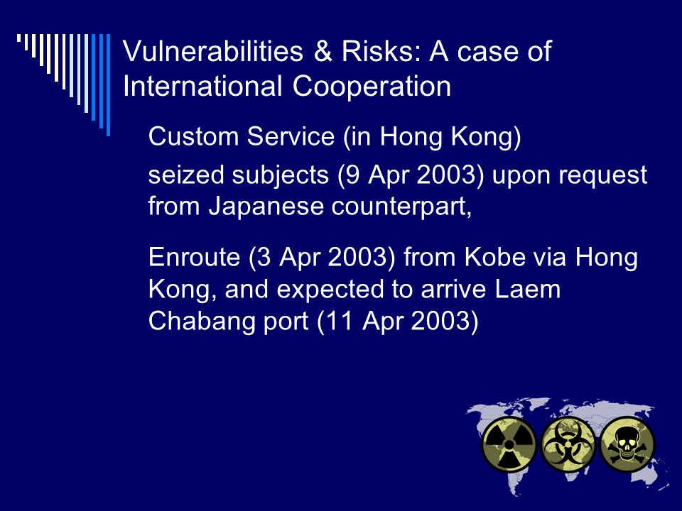 Vulnerabilities & Risks: A case of International Cooperation Custom Service (in Hong Kong) seized subjects (9 Apr 2003) upon request from Japanese counterpart, Enroute (3 Apr 2003) from Kobe via Hong Kong, and expected to arrive Laem Chabang port (11 Apr 2003)