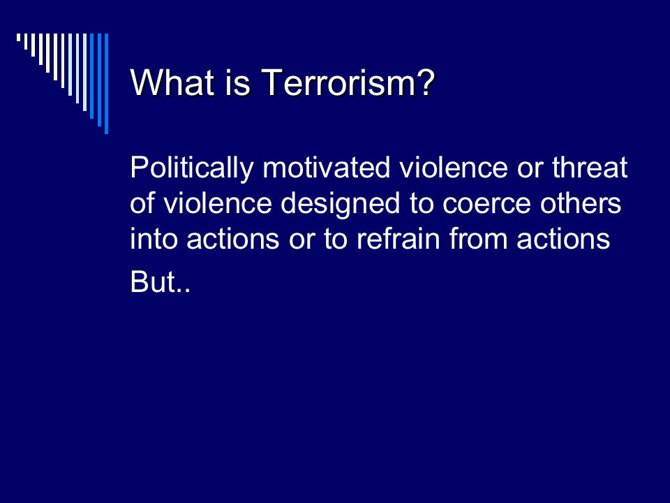 What is Terrorism? Politically motivated violence or threat of violence designed to coerce others into actions or to refrain from actions But..
