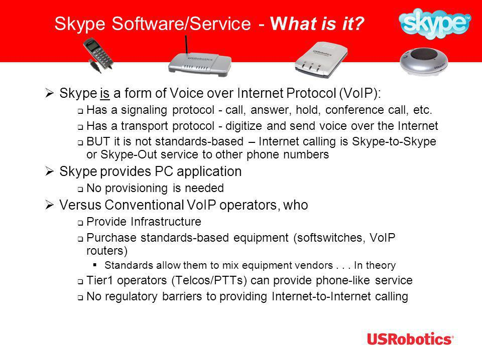 Skype Software/Service - What is it? Skype is a form of Voice over Internet Protocol (VoIP): Has a signaling protocol - call, answer, hold, conference