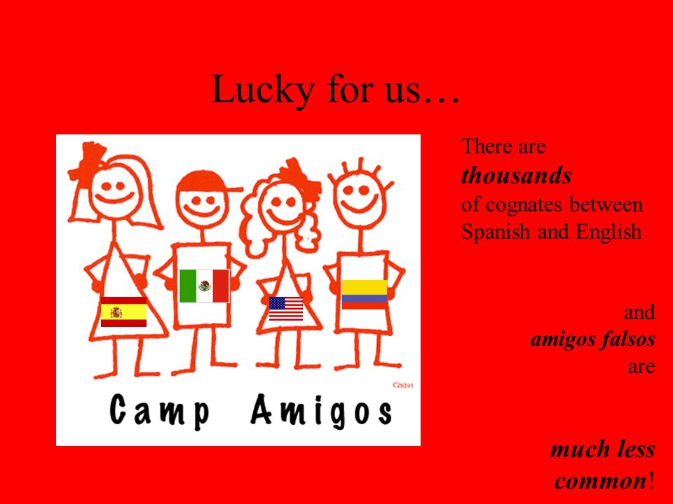 Lucky for us… There are thousands of cognates between Spanish and English and amigos falsos are much less common!