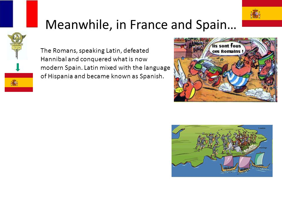 Meanwhile, in France and Spain… The Romans, speaking Latin, defeated Hannibal and conquered what is now modern Spain.