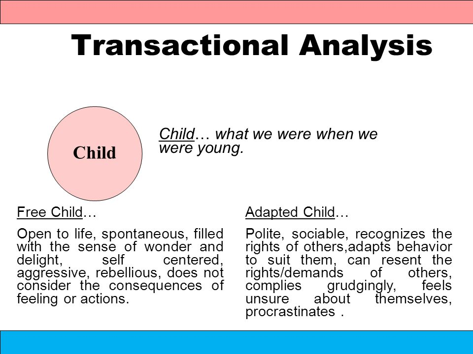 Transactional Analysis Child… what we were when we were young. Child Free Child… Open to life, spontaneous, filled with the sense of wonder and deligh