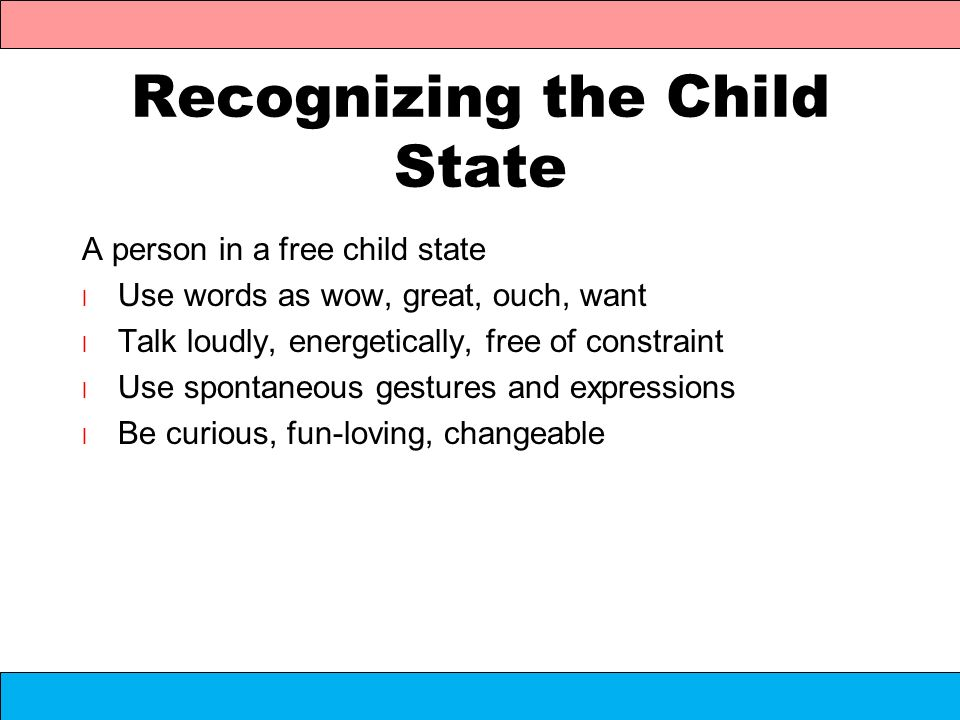 Recognizing the Child State A person in a free child state l Use words as wow, great, ouch, want l Talk loudly, energetically, free of constraint l Us