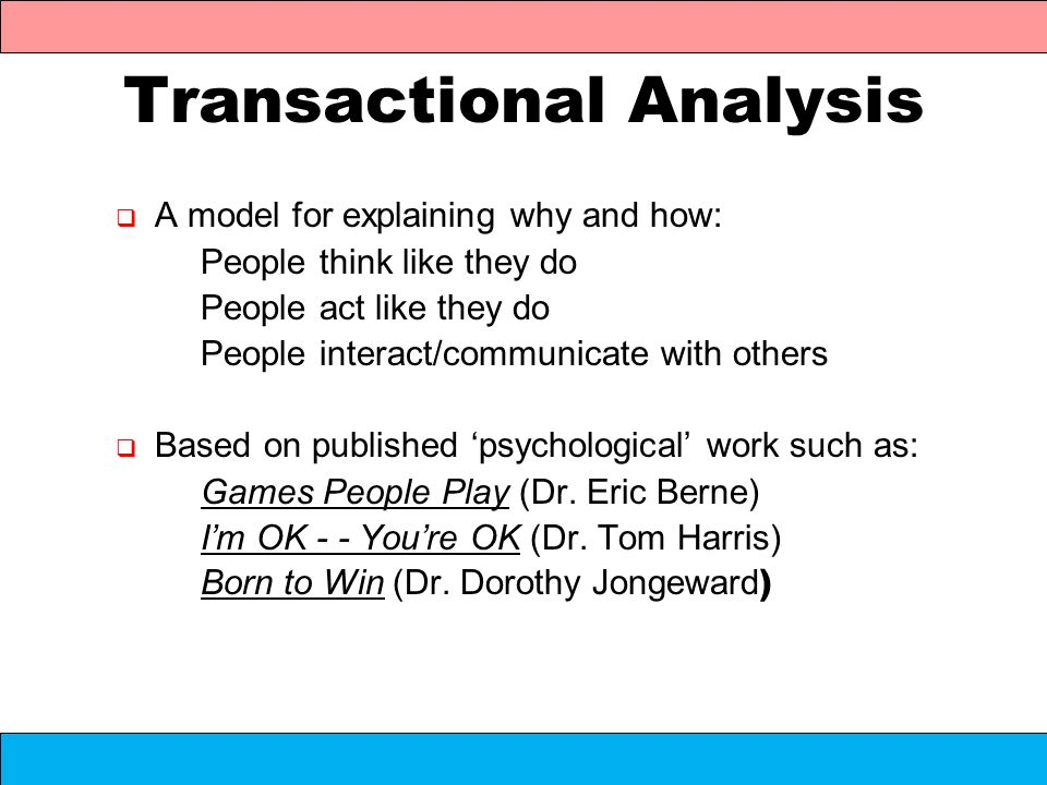 Transactional Analysis A model for explaining why and how: People think like they do People act like they do People interact/communicate with others B
