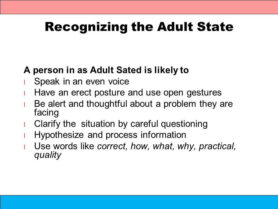 Recognizing the Adult State A person in as Adult Sated is likely to l Speak in an even voice l Have an erect posture and use open gestures l Be alert