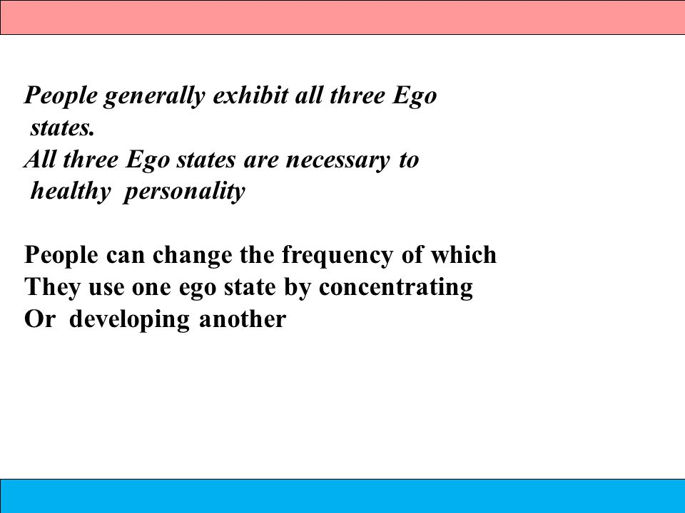 People generally exhibit all three Ego states. All three Ego states are necessary to healthy personality People can change the frequency of which They