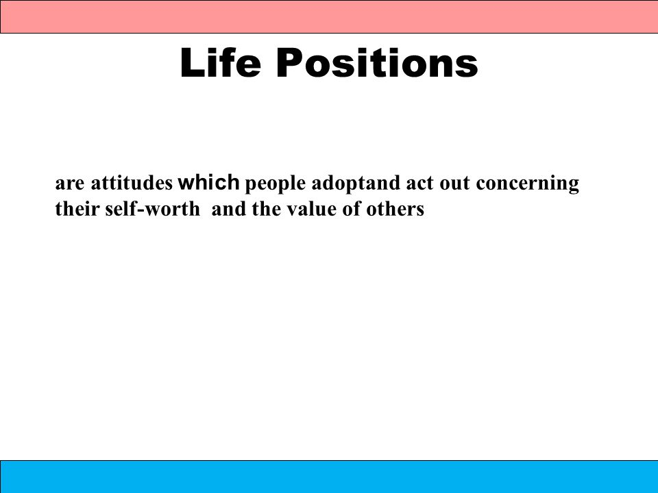 Life Positions are attitudes which people adoptand act out concerning their self-worth and the value of others