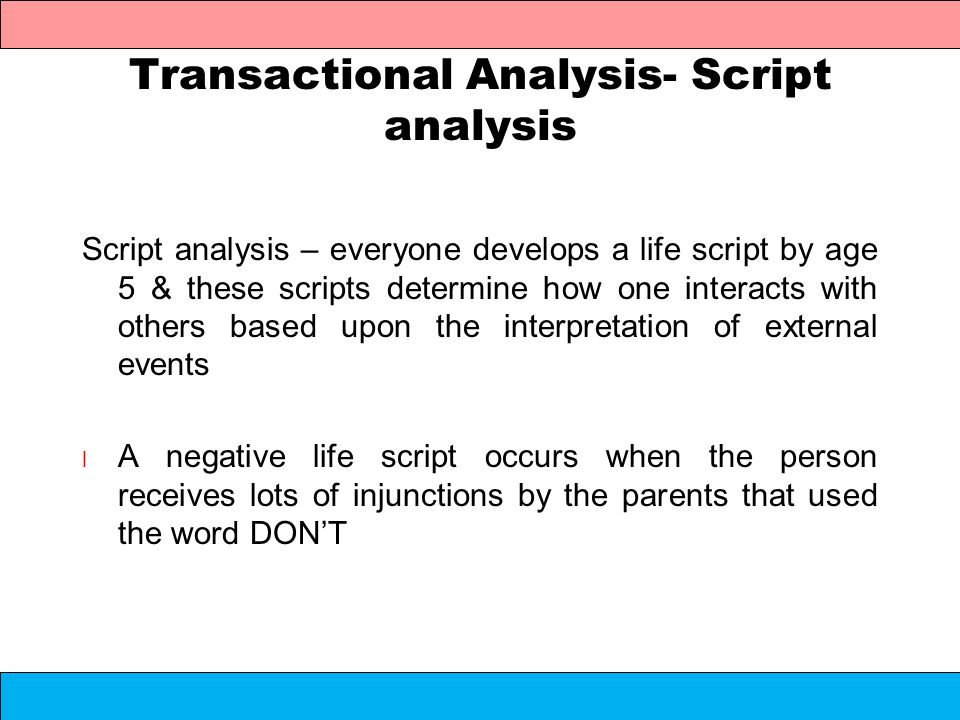 Transactional Analysis- Script analysis Script analysis – everyone develops a life script by age 5 & these scripts determine how one interacts with ot