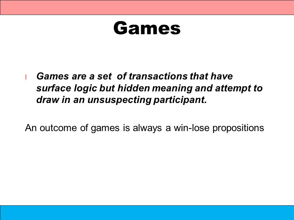 Games l Games are a set of transactions that have surface logic but hidden meaning and attempt to draw in an unsuspecting participant. An outcome of g