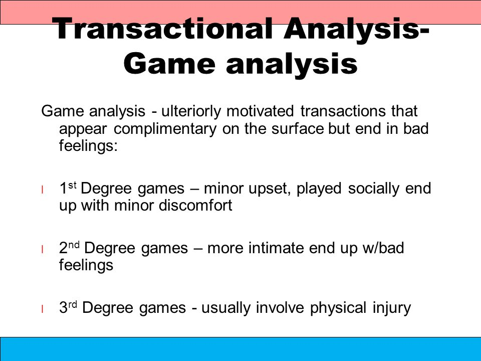 Transactional Analysis- Game analysis Game analysis - ulteriorly motivated transactions that appear complimentary on the surface but end in bad feelin