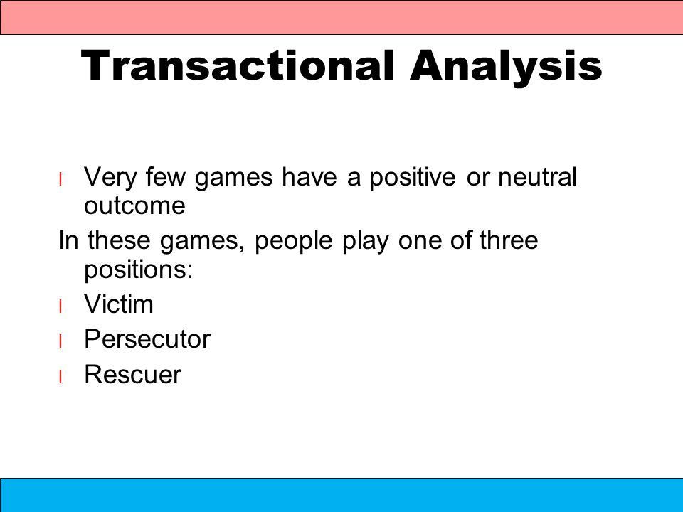 Transactional Analysis l Very few games have a positive or neutral outcome In these games, people play one of three positions: l Victim l Persecutor l
