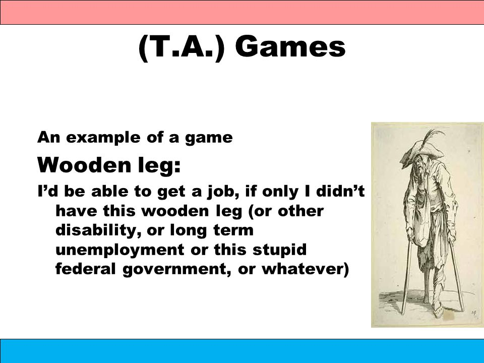 (T.A.) Games An example of a game Wooden leg: Id be able to get a job, if only I didnt have this wooden leg (or other disability, or long term unemplo