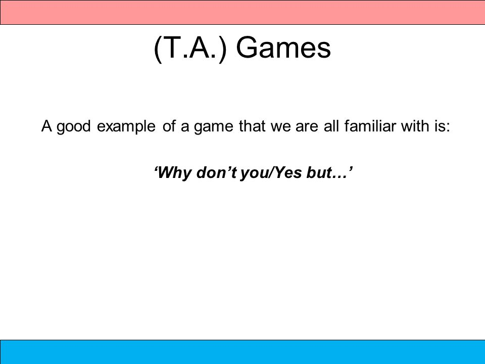(T.A.) Games A good example of a game that we are all familiar with is: Why dont you/Yes but…