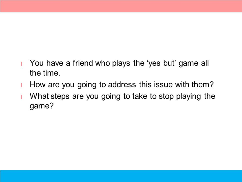 Group Discussion l You have a friend who plays the yes but game all the time. l How are you going to address this issue with them? l What steps are yo