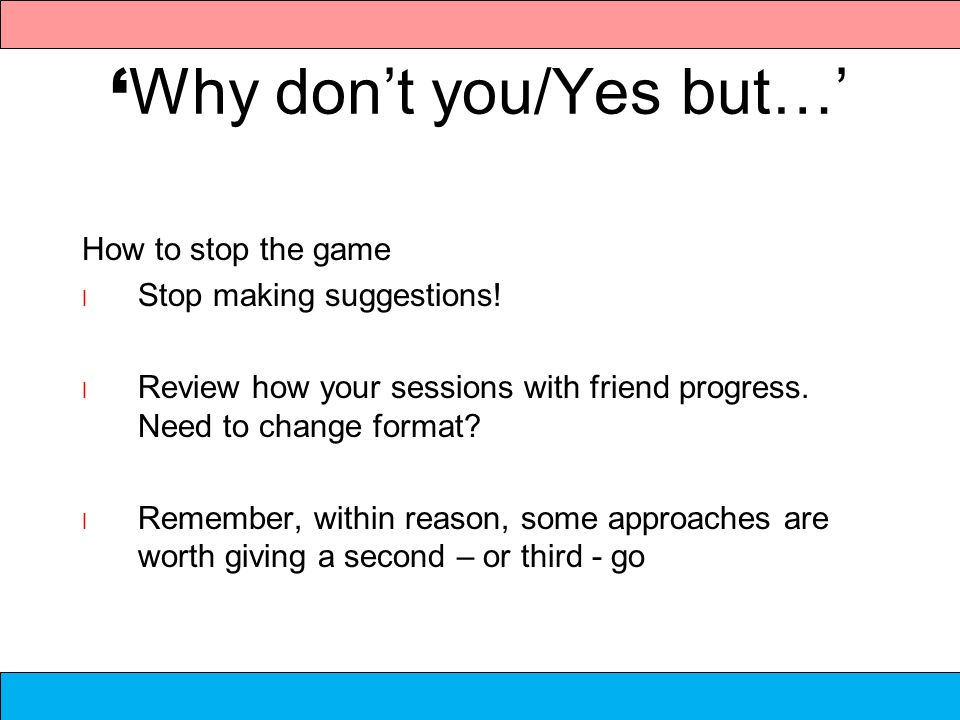 Why dont you/Yes but… How to stop the game l Stop making suggestions! l Review how your sessions with friend progress. Need to change format? l Rememb