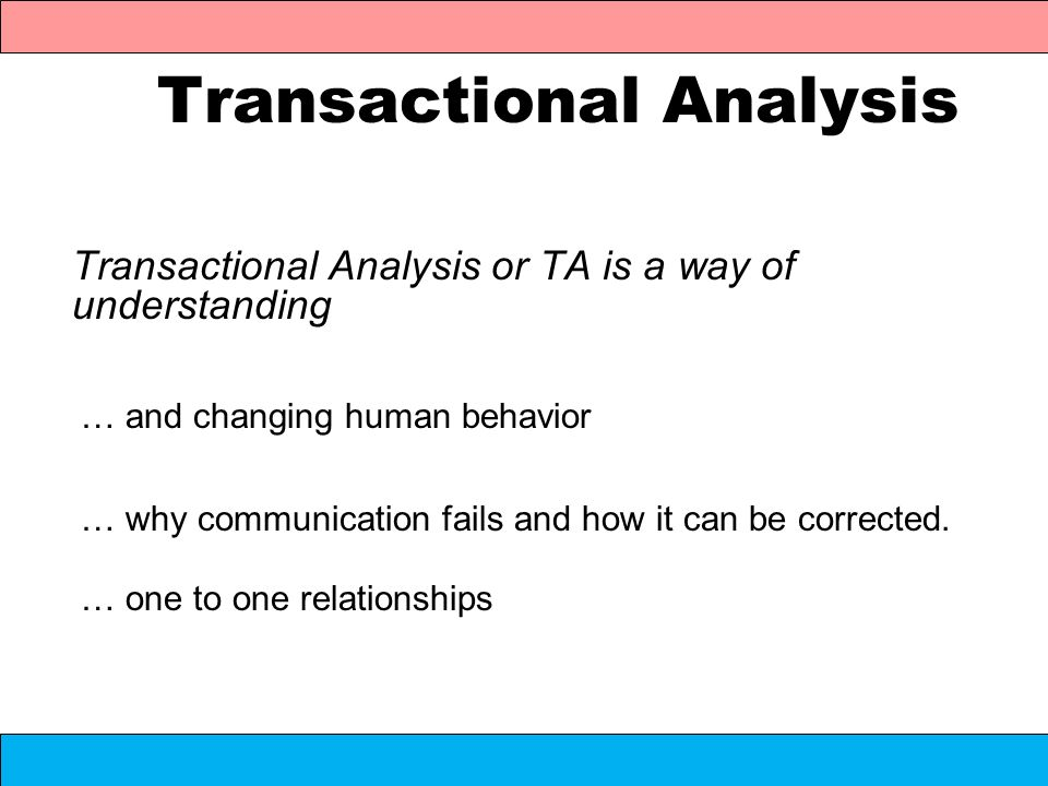 Transactional Analysis Transactional Analysis or TA is a way of understanding … and changing human behavior … why communication fails and how it can b