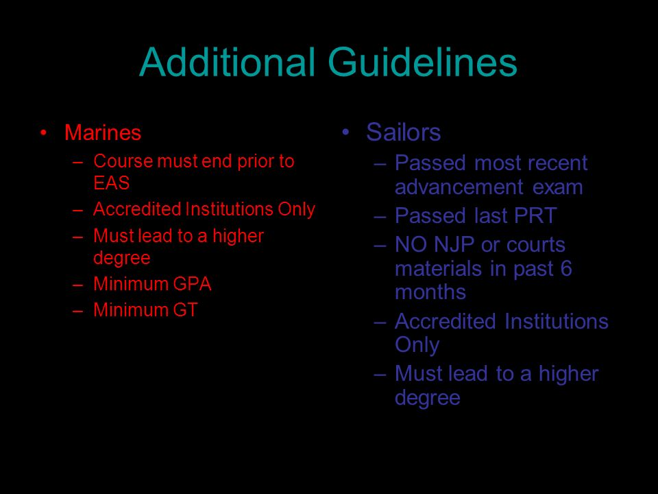 Additional Guidelines Marines –Course must end prior to EAS –Accredited Institutions Only –Must lead to a higher degree –Minimum GPA –Minimum GT Sailo