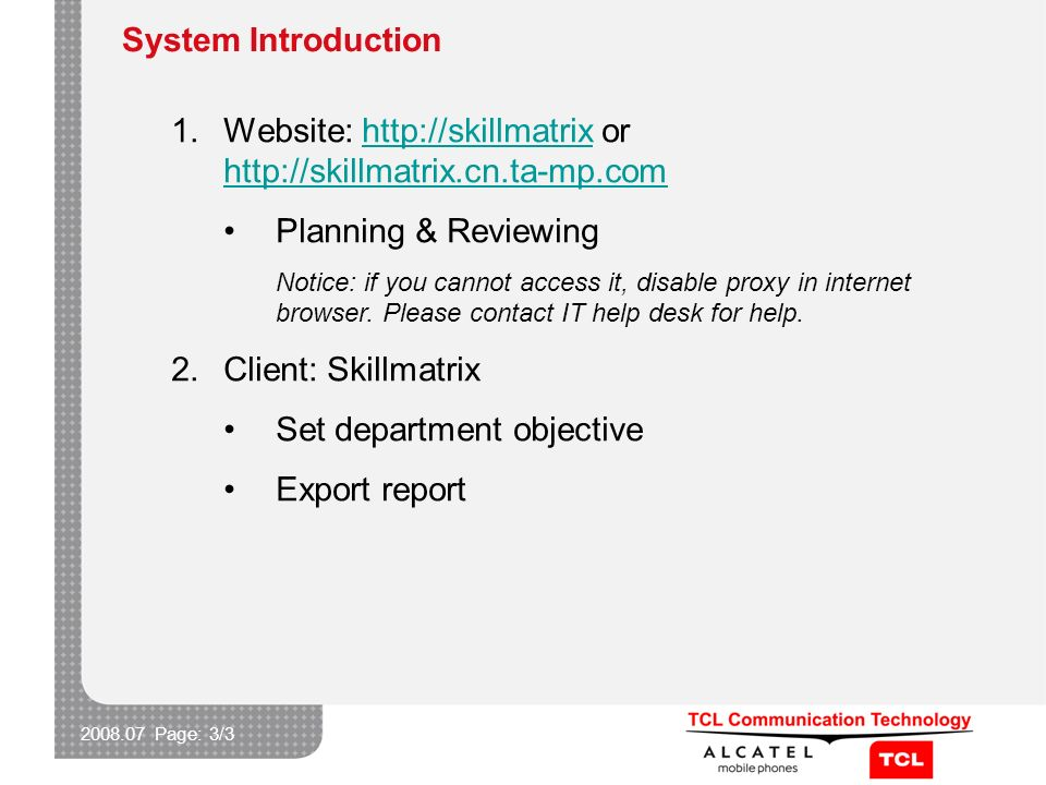 2008.07 Page: 3/3 System Introduction 1.Website: http://skillmatrix or http://skillmatrix.cn.ta-mp.comhttp://skillmatrix http://skillmatrix.cn.ta-mp.com Planning & Reviewing Notice: if you cannot access it, disable proxy in internet browser.