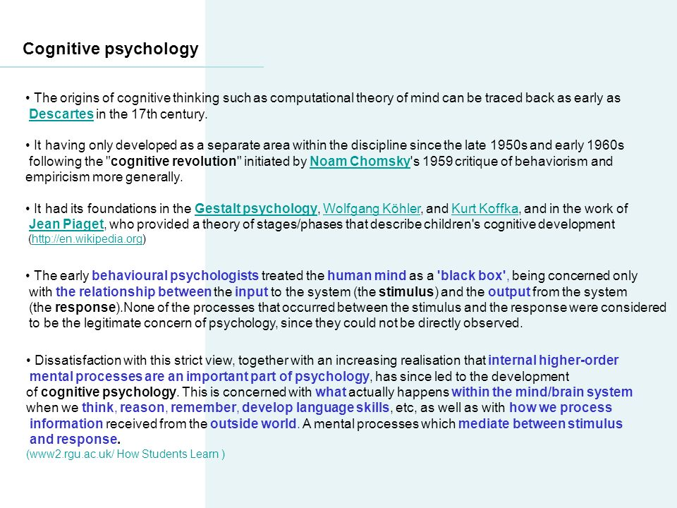 Cognitive psychology The origins of cognitive thinking such as computational theory of mind can be traced back as early as Descartes in the 17th century.Descartes It having only developed as a separate area within the discipline since the late 1950s and early 1960s following the cognitive revolution initiated by Noam Chomsky s 1959 critique of behaviorism andNoam Chomsky empiricism more generally.