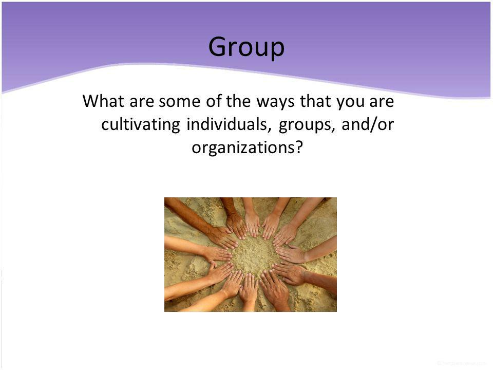 Group What are some of the ways that you are cultivating individuals, groups, and/or organizations