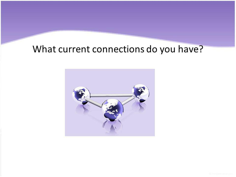 What current connections do you have