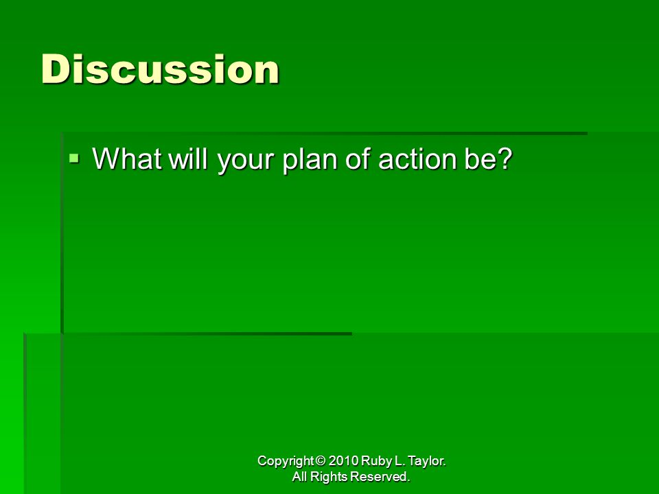Copyright © 2010 Ruby L. Taylor. All Rights Reserved. Discussion What will your plan of action be? What will your plan of action be?