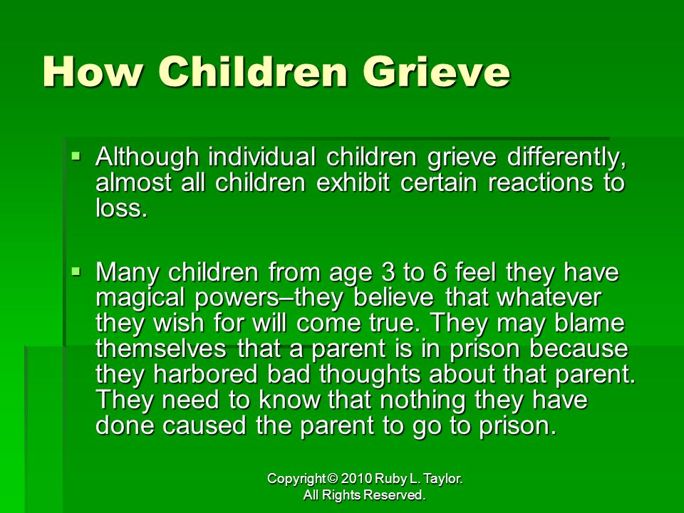 Copyright © 2010 Ruby L. Taylor. All Rights Reserved. How Children Grieve Although individual children grieve differently, almost all children exhibit