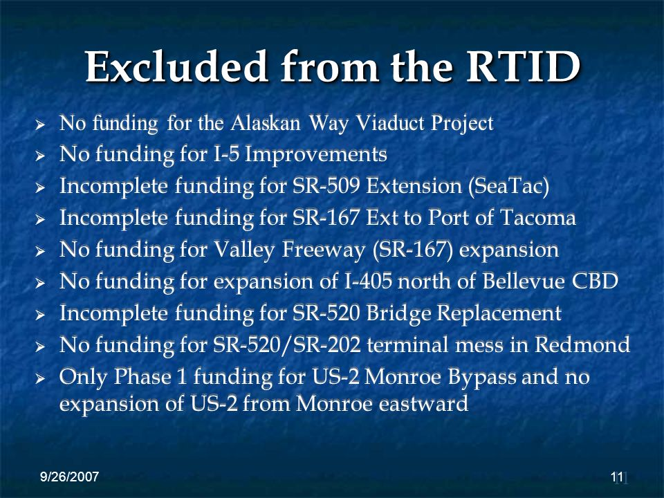 9/26/200711 Excluded from the RTID No funding for the Alaskan Way Viaduct Project No funding for I-5 Improvements Incomplete funding for SR-509 Extension (SeaTac) Incomplete funding for SR-167 Ext to Port of Tacoma No funding for Valley Freeway (SR-167) expansion No funding for expansion of I-405 north of Bellevue CBD Incomplete funding for SR-520 Bridge Replacement No funding for SR-520/SR-202 terminal mess in Redmond Only Phase 1 funding for US-2 Monroe Bypass and no expansion of US-2 from Monroe eastward 11
