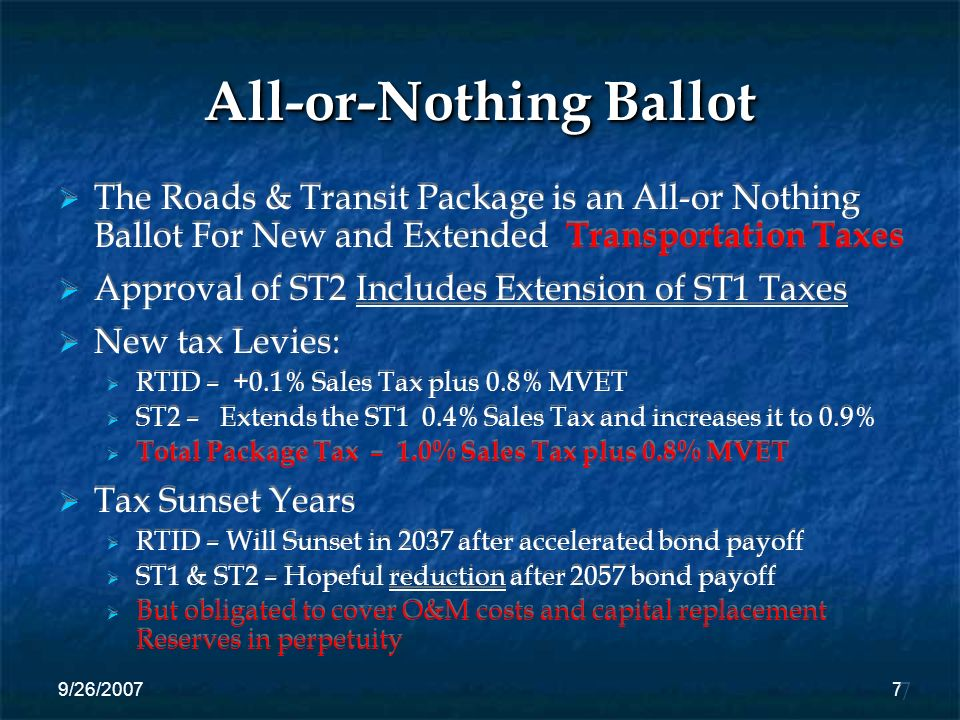 9/26/20077 All-or-Nothing Ballot The Roads & Transit Package is an All-or Nothing Ballot For New and Extended Transportation Taxes Approval of ST2 Includes Extension of ST1 Taxes New tax Levies: RTID – +0.1% Sales Tax plus 0.8% MVET ST2 – Extends the ST1 0.4% Sales Tax and increases it to 0.9% Total Package Tax – 1.0% Sales Tax plus 0.8% MVET Tax Sunset Years RTID – Will Sunset in 2037 after accelerated bond payoff ST1 & ST2 – Hopeful reduction after 2057 bond payoff But obligated to cover O&M costs and capital replacement Reserves in perpetuity 7
