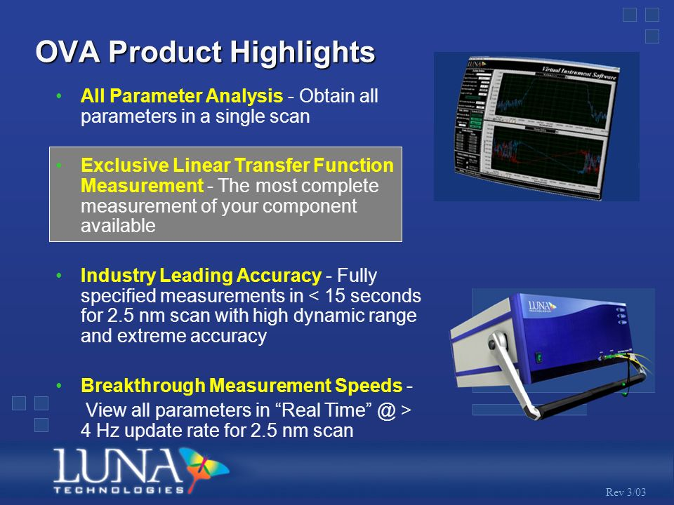 Rev 3/03 OVA Product Highlights All Parameter Analysis - Obtain all parameters in a single scan Exclusive Linear Transfer Function Measurement - The most complete measurement of your component available Industry Leading Accuracy - Fully specified measurements in < 15 seconds for 2.5 nm scan with high dynamic range and extreme accuracy Breakthrough Measurement Speeds - View all parameters in Real Time @ > 4 Hz update rate for 2.5 nm scan