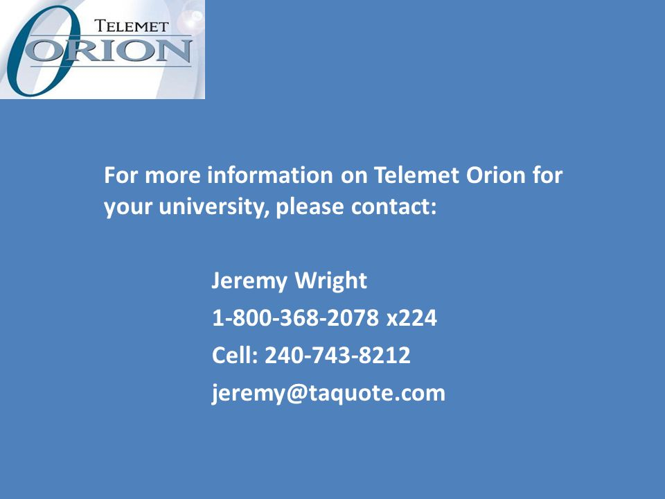 For more information on Telemet Orion for your university, please contact: Jeremy Wright 1-800-368-2078 x224 Cell: 240-743-8212 jeremy@taquote.com