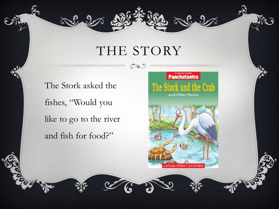 THE STORY The Stork asked the fishes, Would you like to go to the river and fish for food?