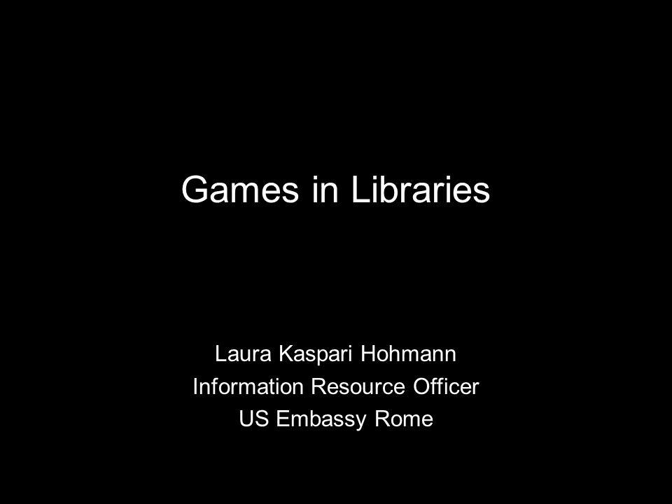 Games in Libraries Laura Kaspari Hohmann Information Resource Officer US Embassy Rome