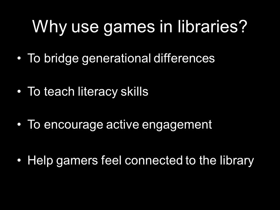 Why use games in libraries? To bridge generational differences To teach literacy skills To encourage active engagement Help gamers feel connected to t