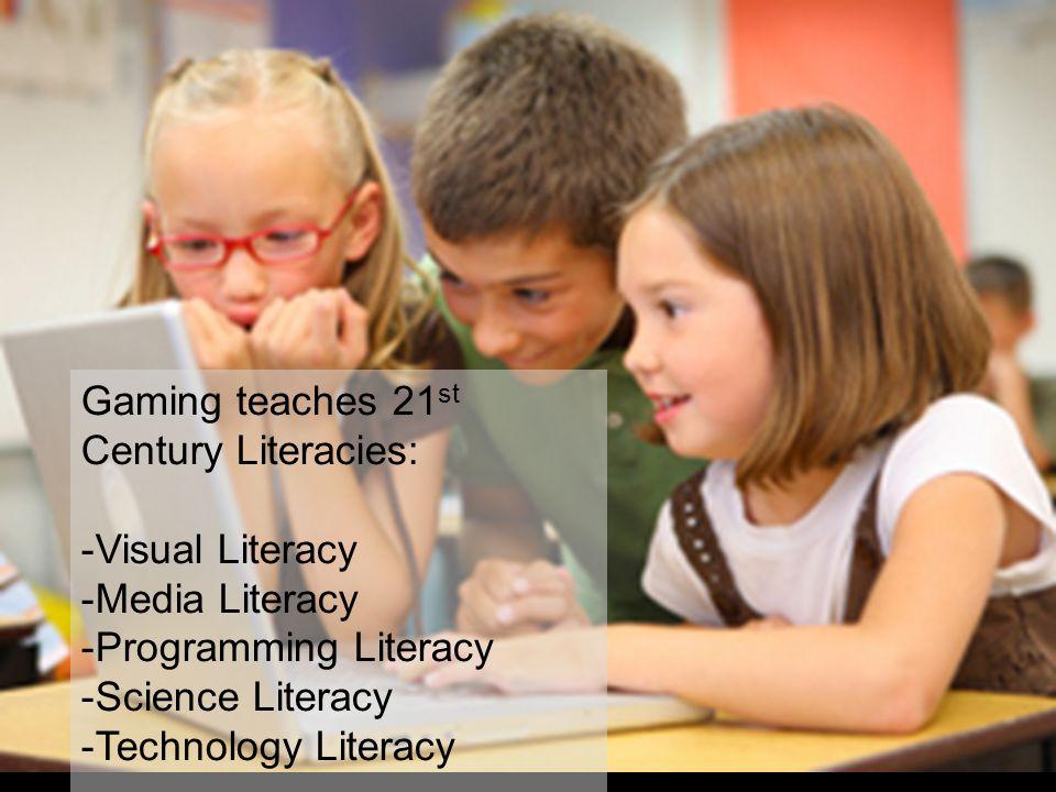 Gaming teaches 21 st Century Literacies: -Visual Literacy -Media Literacy -Programming Literacy -Science Literacy -Technology Literacy