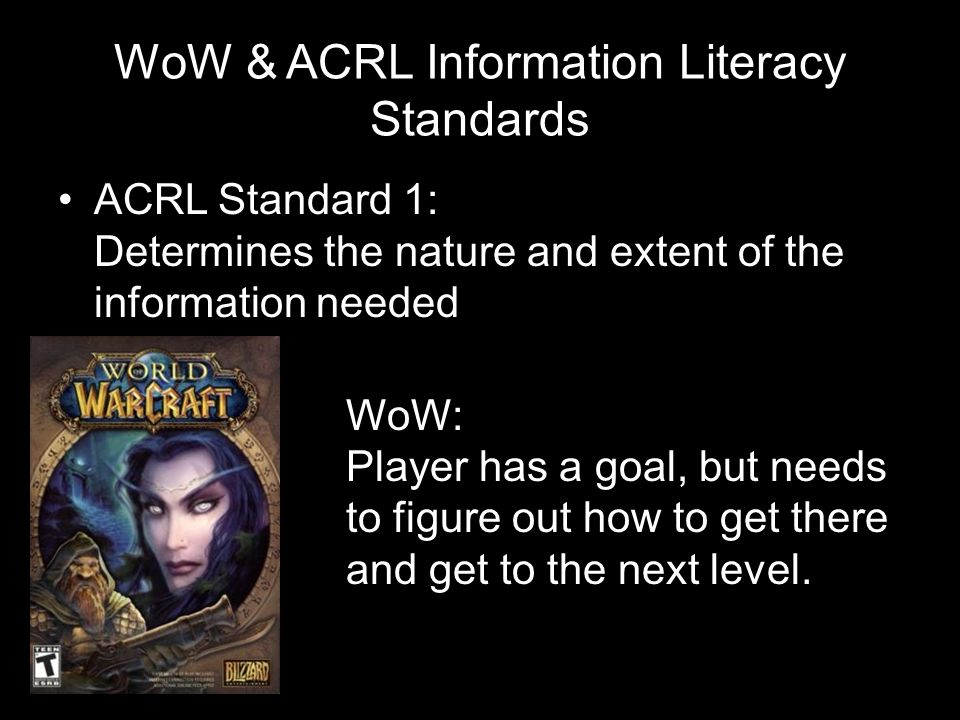 WoW & ACRL Information Literacy Standards ACRL Standard 1: Determines the nature and extent of the information needed WoW: Player has a goal, but need