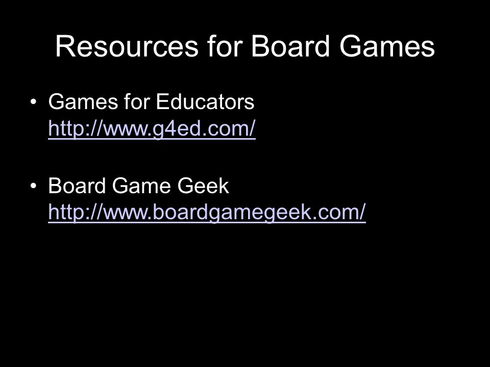 Resources for Board Games Games for Educators http://www.g4ed.com/ http://www.g4ed.com/ Board Game Geek http://www.boardgamegeek.com/ http://www.board