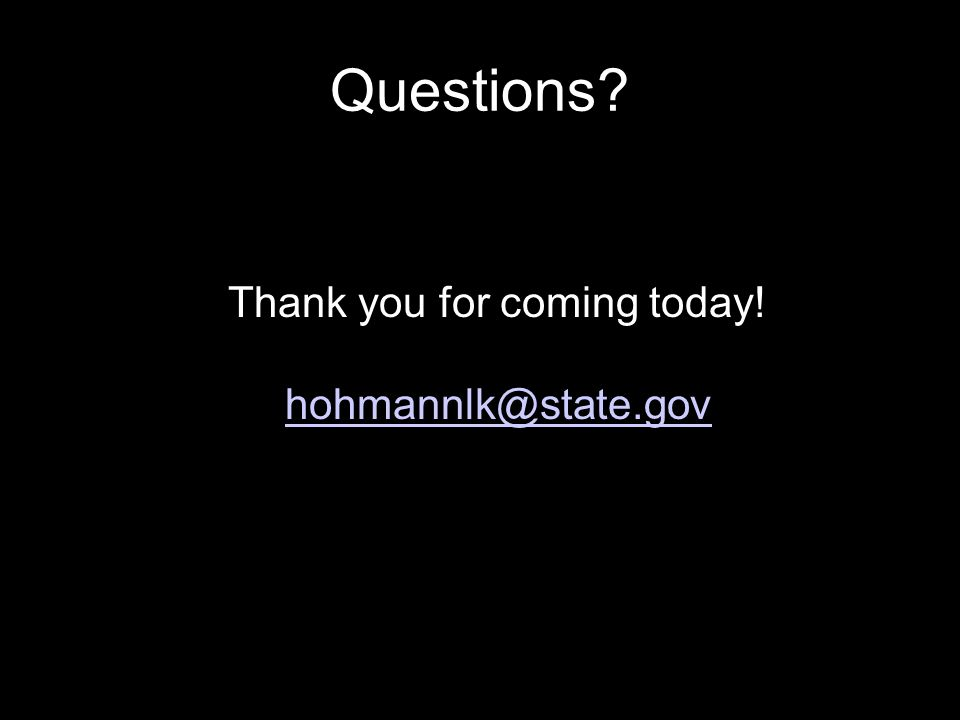 Questions? Thank you for coming today! hohmannlk@state.gov hohmannlk@state.gov
