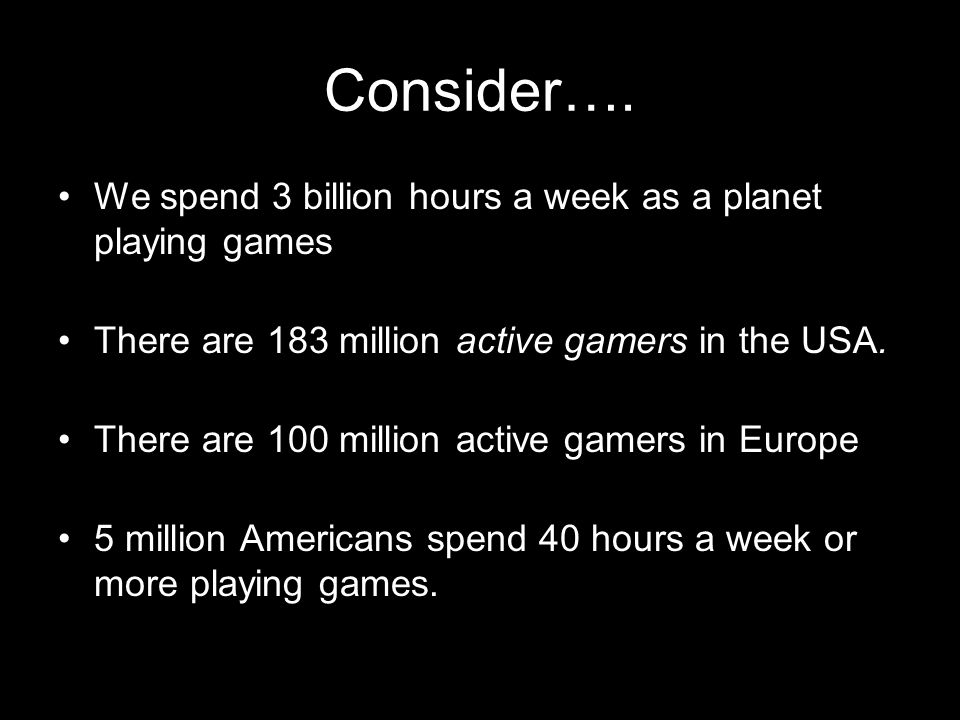 Consider…. We spend 3 billion hours a week as a planet playing games There are 183 million active gamers in the USA. There are 100 million active game