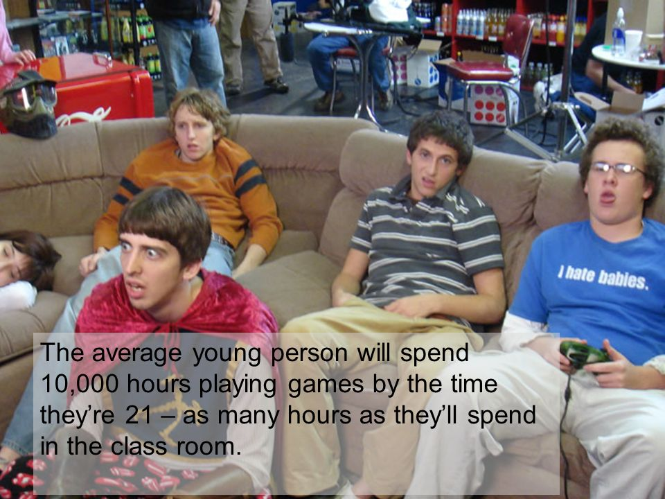 Think games are just for kids? The average young person will spend 10,000 hours playing games by the time theyre 21 – as many hours as theyll spend in