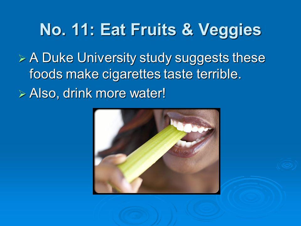 No. 11: Eat Fruits & Veggies A Duke University study suggests these foods make cigarettes taste terrible. A Duke University study suggests these foods