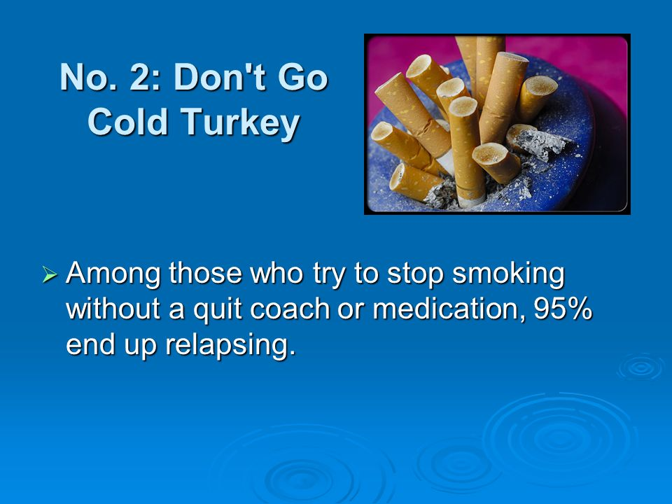 No. 2: Don't Go Cold Turkey Among those who try to stop smoking without a quit coach or medication, 95% end up relapsing. Among those who try to stop