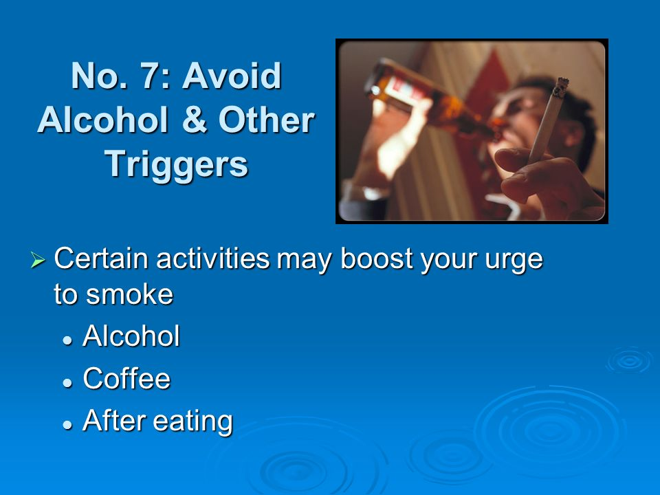 No. 7: Avoid Alcohol & Other Triggers Certain activities may boost your urge to smoke Certain activities may boost your urge to smoke Alcohol Alcohol