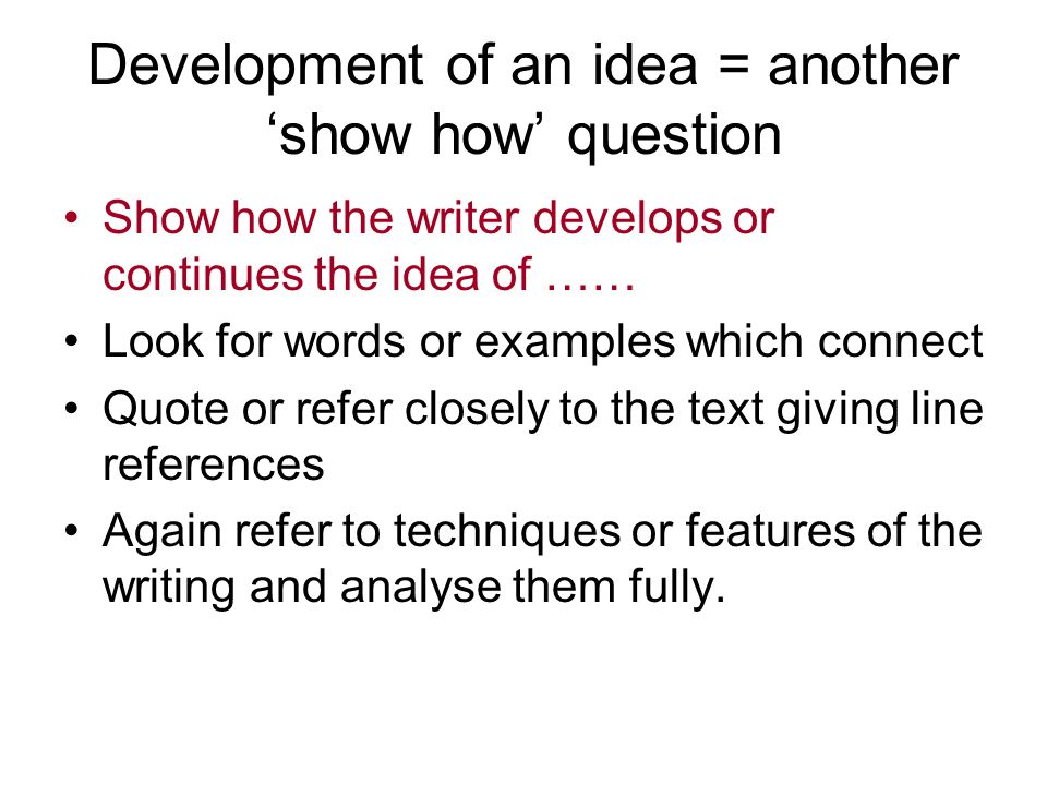 Development of an idea = another show how question Show how the writer develops or continues the idea of …… Look for words or examples which connect Q
