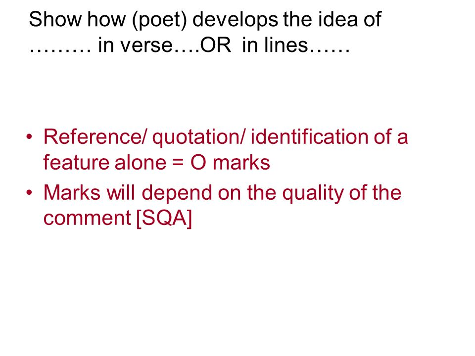 Show how (poet) develops the idea of ……… in verse….OR in lines…… Reference/ quotation/ identification of a feature alone = O marks Marks will depend o