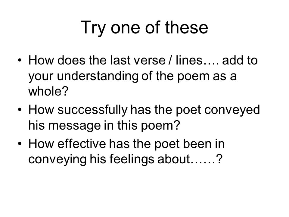 Try one of these How does the last verse / lines…. add to your understanding of the poem as a whole? How successfully has the poet conveyed his messag